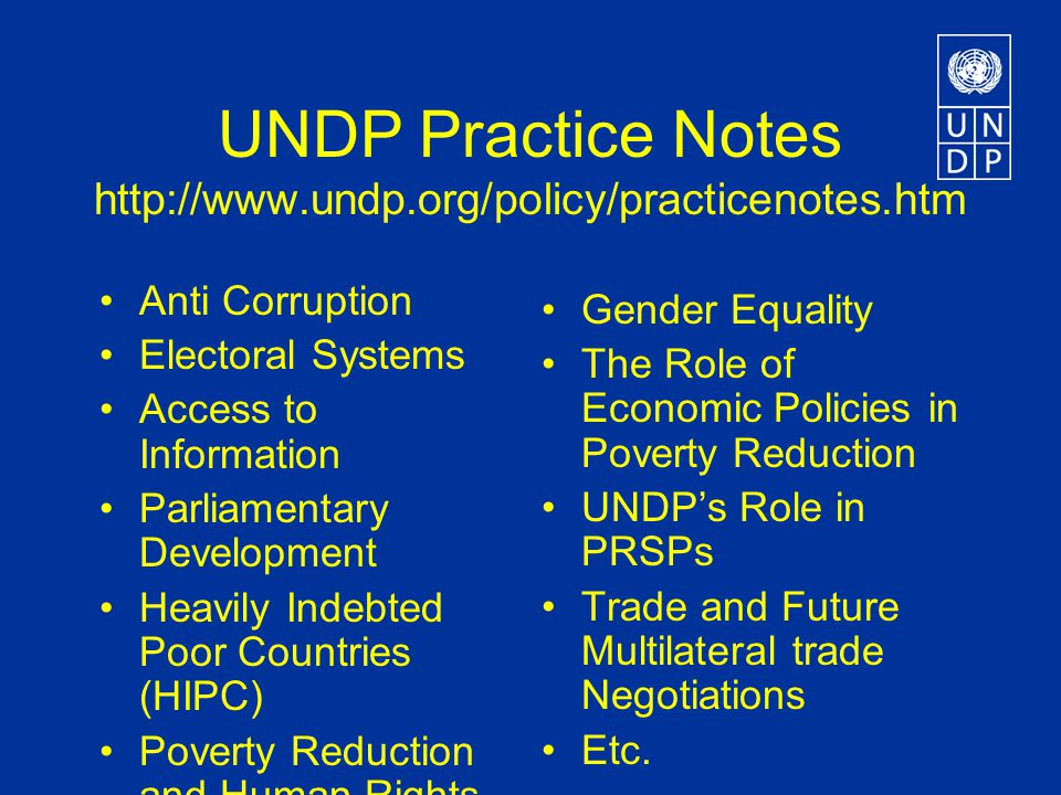 UNDP Practice Notes http://www.undp.org/policy/practicenotes.htm Anti Corruption Electoral Systems Access to Information Parliamentary Development Heavily Indebted Poor Countries (HIPC) Poverty Reduction and Human Rights Gender Equality The Role of Economic Policies in Poverty Reduction UNDP's Role in PRSPs Trade and Future Multilateral trade Negotiations Etc.