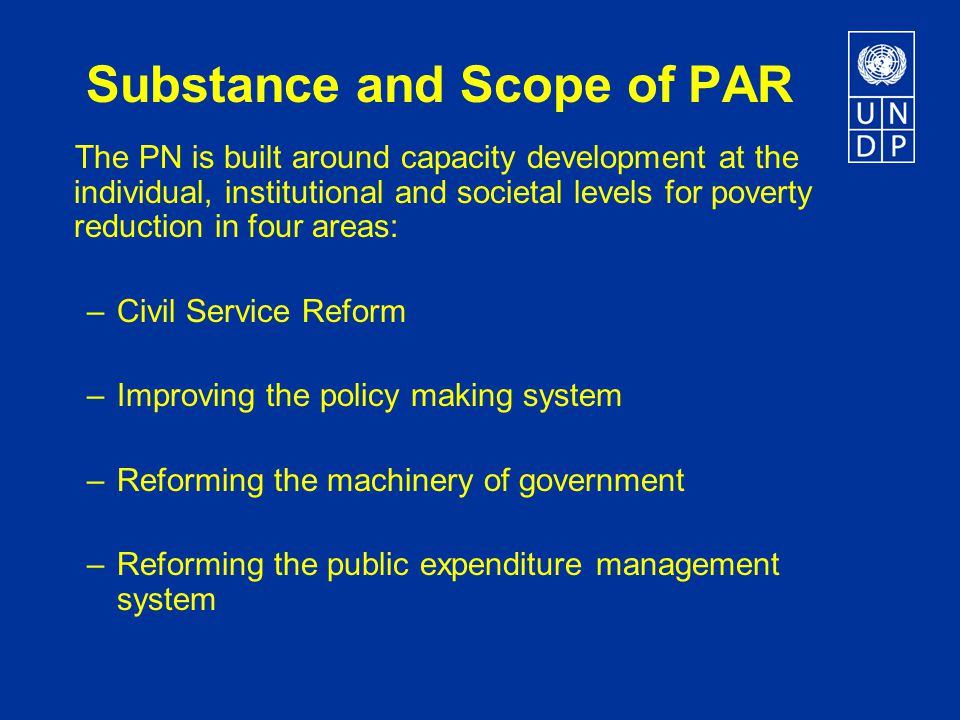 Substance and Scope of PAR The PN is built around capacity development at the individual, institutional and societal levels for poverty reduction in four areas: – Civil Service Reform –Improving the policy making system – Reforming the machinery of government – Reforming the public expenditure management system