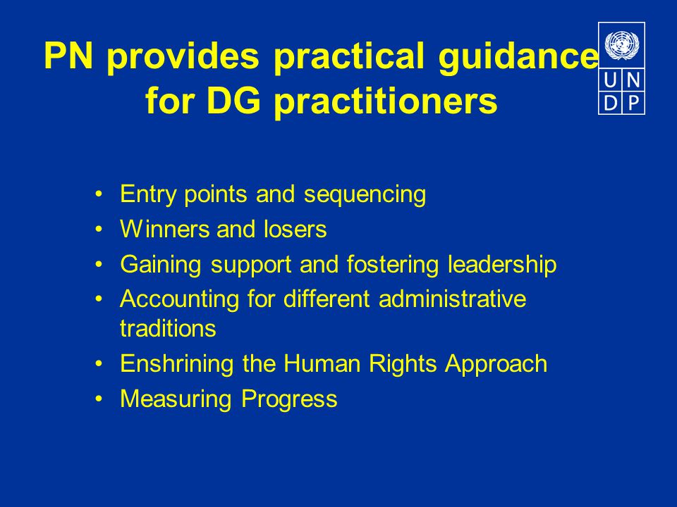 PN provides practical guidance for DG practitioners Entry points and sequencing Winners and losers Gaining support and fostering leadership Accounting for different administrative traditions Enshrining the Human Rights Approach Measuring Progress