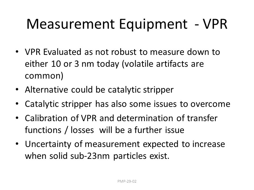 Measurement Equipment - VPR VPR Evaluated as not robust to measure down to either 10 or 3 nm today (volatile artifacts are common) Alternative could be catalytic stripper Catalytic stripper has also some issues to overcome Calibration of VPR and determination of transfer functions / losses will be a further issue Uncertainty of measurement expected to increase when solid sub-23nm particles exist.