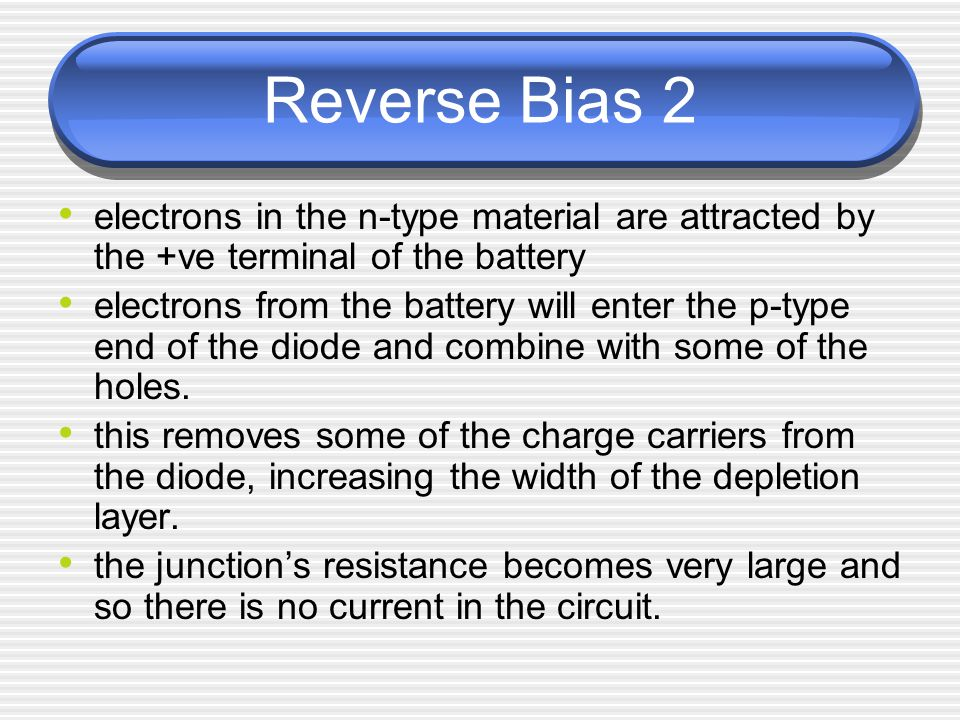Reverse Bias 2 electrons in the n-type material are attracted by the +ve terminal of the battery electrons from the battery will enter the p-type end