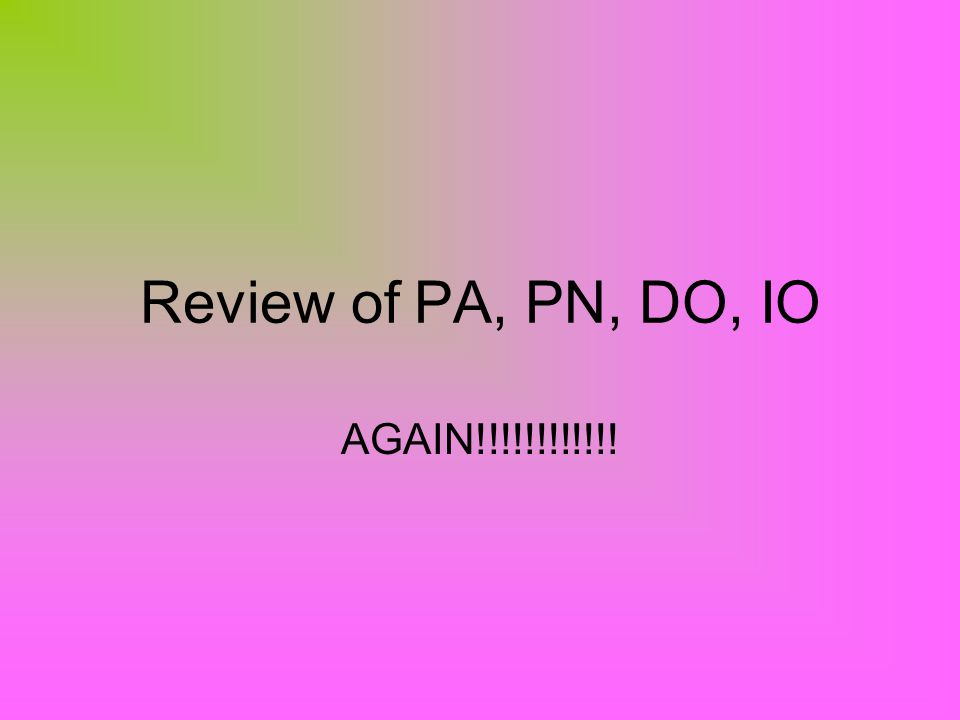 Review of PA, PN, DO, IO AGAIN!!!!!!!!!!!!