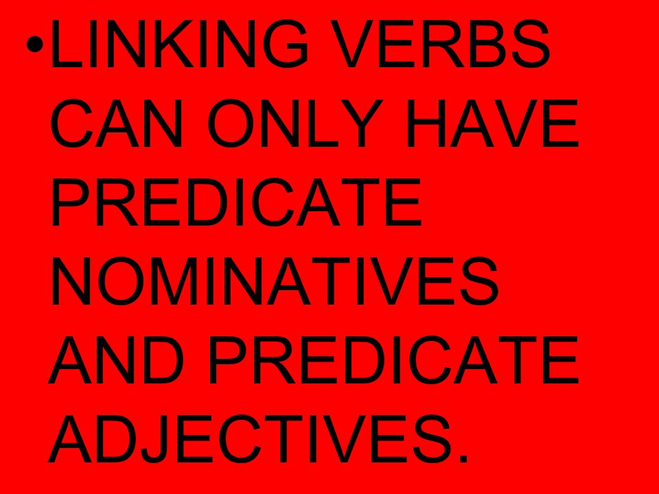LINKING VERBS CAN ONLY HAVE PREDICATE NOMINATIVES AND PREDICATE ADJECTIVES.
