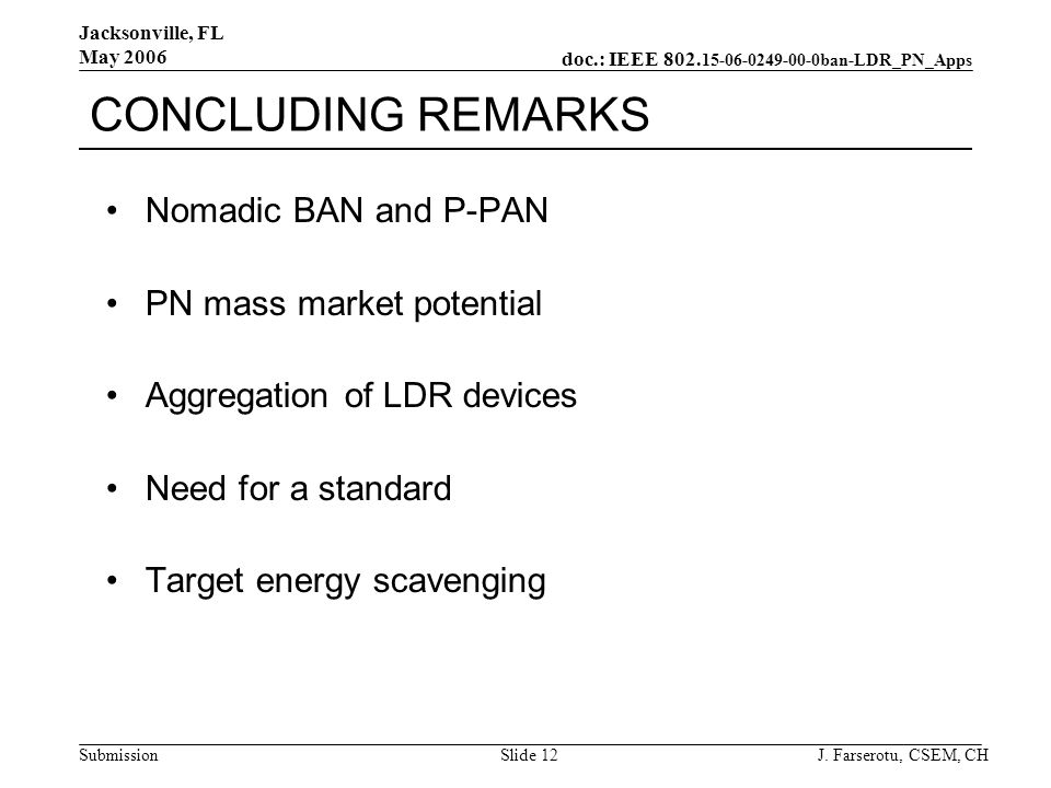 doc.: IEEE 802. 15-06-0249-00-0ban-LDR_PN_Apps Submission Jacksonville, FL May 2006 J. Farserotu, CSEM, CHSlide 12 CONCLUDING REMARKS Nomadic BAN and