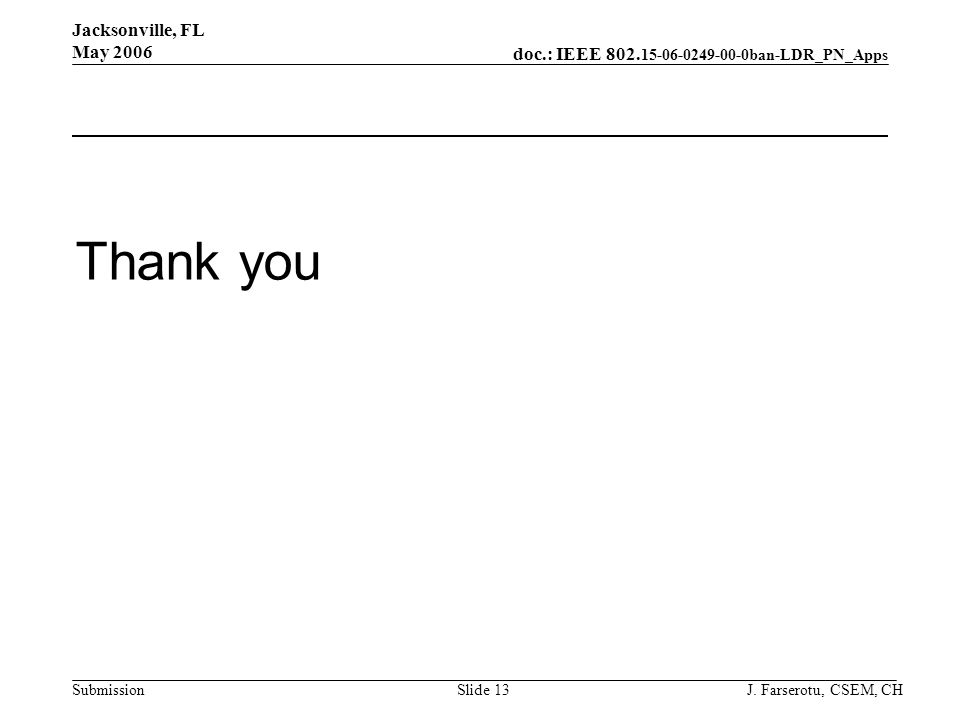 doc.: IEEE 802. 15-06-0249-00-0ban-LDR_PN_Apps Submission Jacksonville, FL May 2006 J. Farserotu, CSEM, CHSlide 13 Thank you