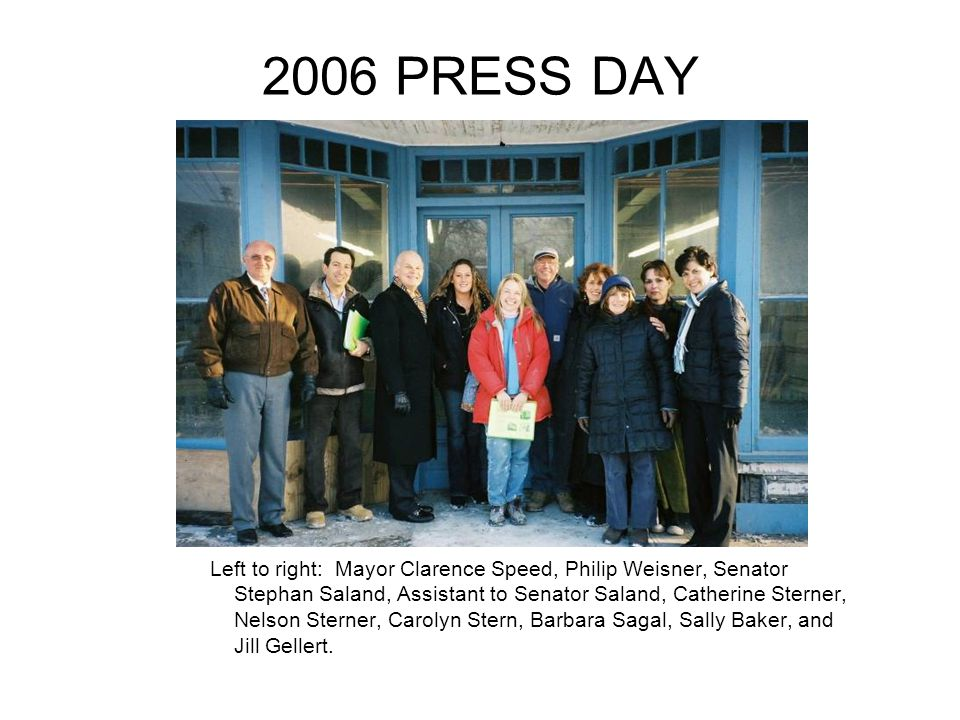 2006 PRESS DAY Left to right: Mayor Clarence Speed, Philip Weisner, Senator Stephan Saland, Assistant to Senator Saland, Catherine Sterner, Nelson Sterner, Carolyn Stern, Barbara Sagal, Sally Baker, and Jill Gellert.