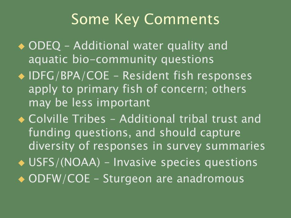 Some Key Comments   ODEQ – Additional water quality and aquatic bio-community questions   IDFG/BPA/COE – Resident fish responses apply to primary fish of concern; others may be less important   Colville Tribes – Additional tribal trust and funding questions, and should capture diversity of responses in survey summaries   USFS/(NOAA) – Invasive species questions   ODFW/COE – Sturgeon are anadromous