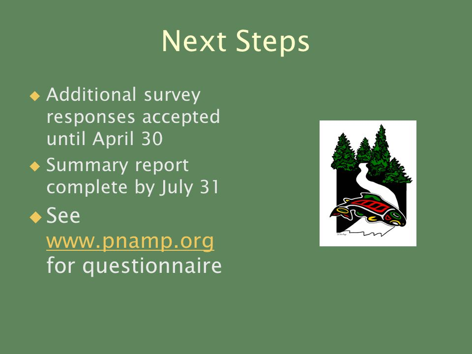Next Steps   Additional survey responses accepted until April 30   Summary report complete by July 31   See www.pnamp.org for questionnaire www.pnamp.org