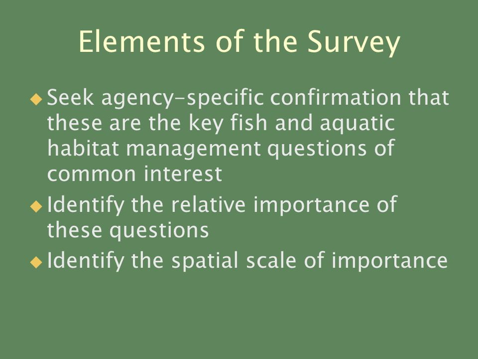 Elements of the Survey   Seek agency-specific confirmation that these are the key fish and aquatic habitat management questions of common interest   Identify the relative importance of these questions   Identify the spatial scale of importance