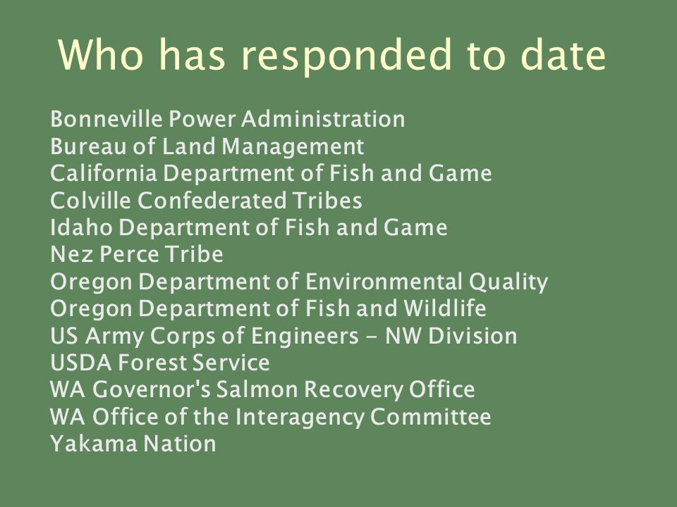Who has responded to date Bonneville Power Administration Bureau of Land Management California Department of Fish and Game Colville Confederated Tribes Idaho Department of Fish and Game Nez Perce Tribe Oregon Department of Environmental Quality Oregon Department of Fish and Wildlife US Army Corps of Engineers - NW Division USDA Forest Service WA Governor s Salmon Recovery Office WA Office of the Interagency Committee Yakama Nation