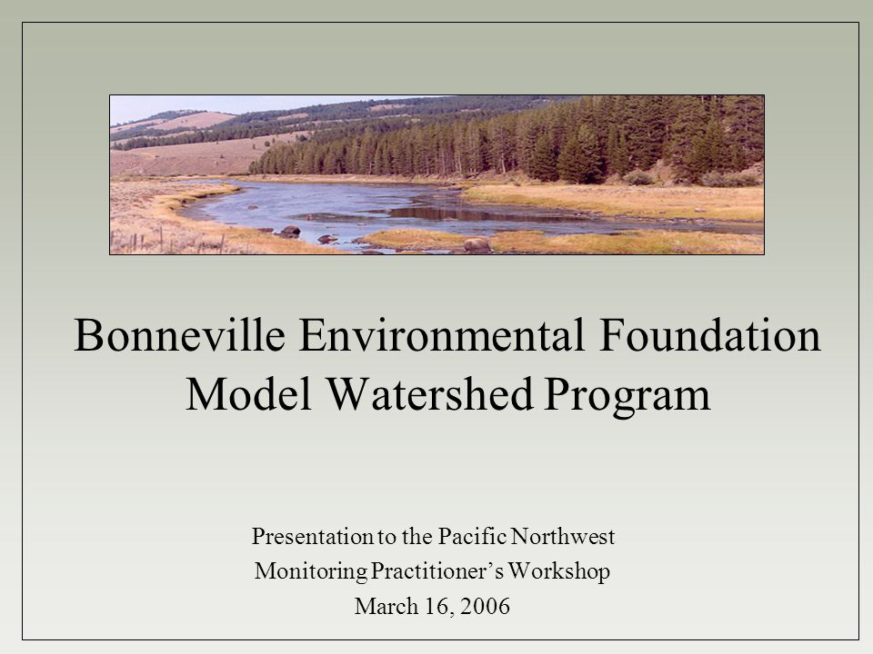 Bonneville Environmental Foundation Founded 1998 to support renewable energy and watershed restoration efforts Independent, self-supporting from non-profit renewable energy business ventures Board Watershed Committee Jim Lichatowich Bill Towey Jamie Pinkham Walt Pollock StaffTodd Reeve Angus Duncan