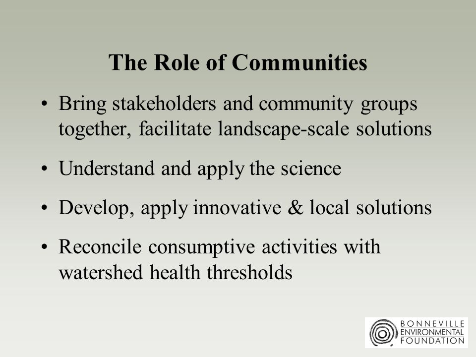 The Role of Communities Bring stakeholders and community groups together, facilitate landscape-scale solutions Understand and apply the science Develop, apply innovative & local solutions Reconcile consumptive activities with watershed health thresholds