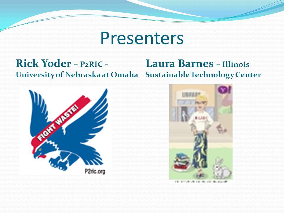 Presenters Rick Yoder – P2RIC – University of Nebraska at Omaha Laura Barnes – Illinois Sustainable Technology Center