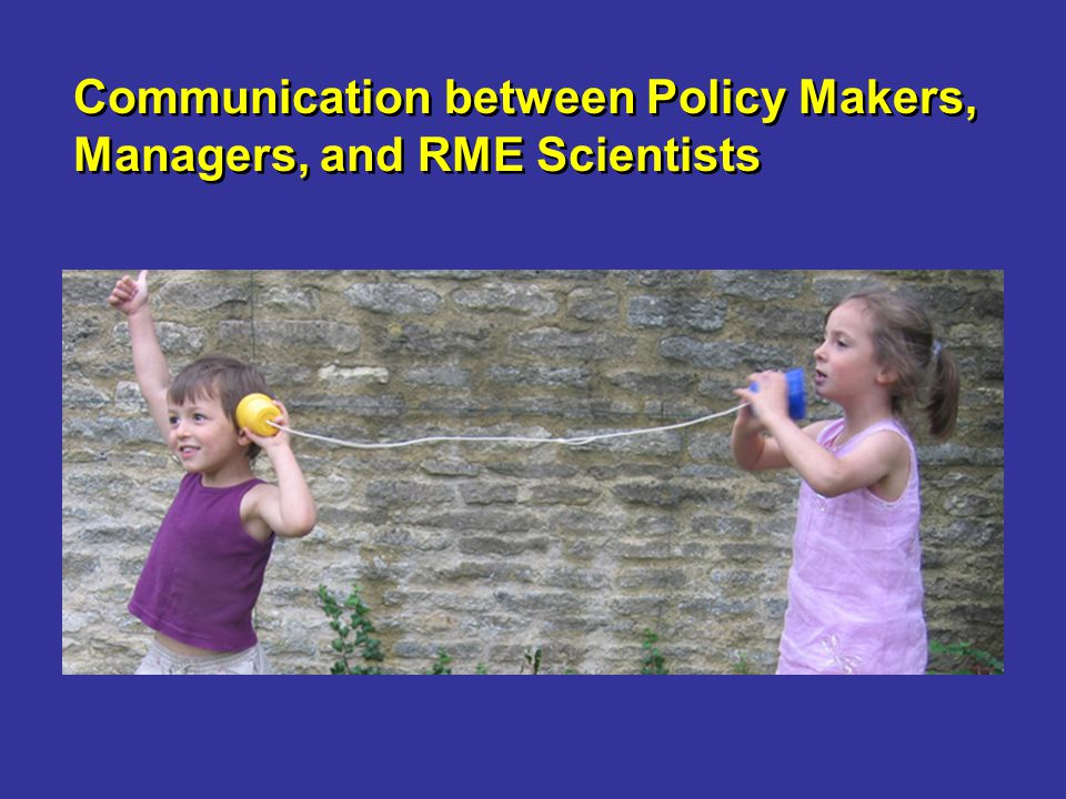 Communication between Policy Makers, Managers, and RME Scientists