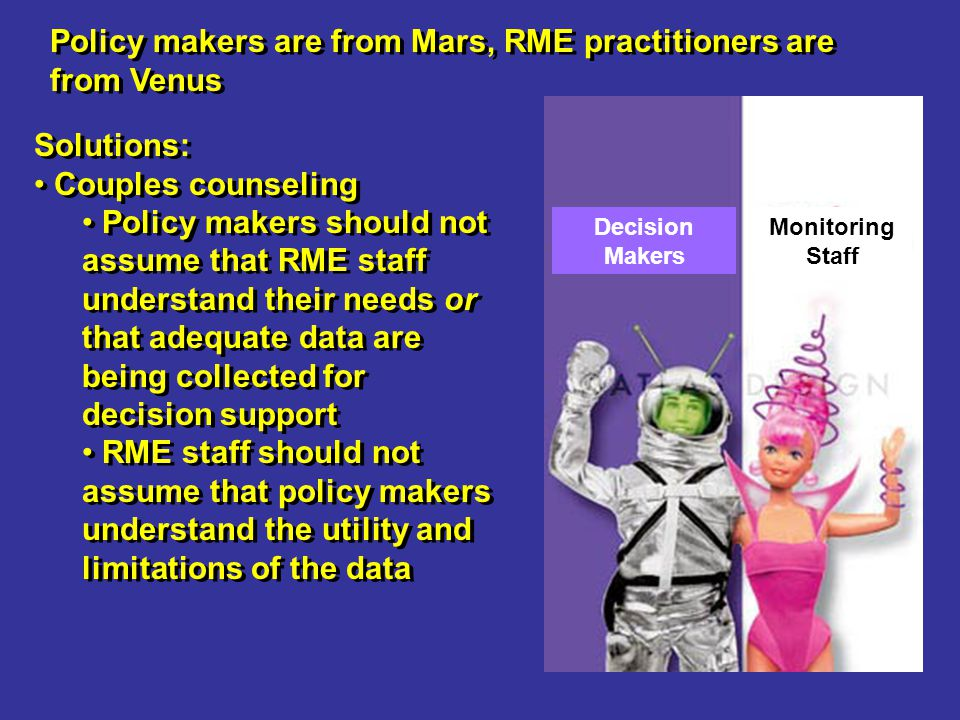 Policy makers are from Mars, RME practitioners are from Venus Solutions: Couples counseling Policy makers should not assume that RME staff understand their needs or that adequate data are being collected for decision support RME staff should not assume that policy makers understand the utility and limitations of the data Solutions: Couples counseling Policy makers should not assume that RME staff understand their needs or that adequate data are being collected for decision support RME staff should not assume that policy makers understand the utility and limitations of the data Decision Makers Monitoring Staff