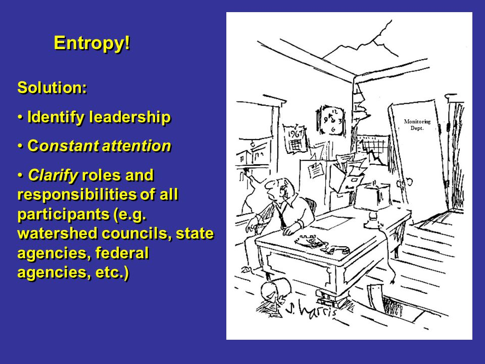 Entropy! Solution: Identify leadership Constant attention Clarify roles and responsibilities of all participants (e.g. watershed councils, state agenc
