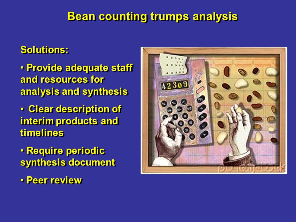 Bean counting trumps analysis Solutions: Provide adequate staff and resources for analysis and synthesis Clear description of interim products and timelines Require periodic synthesis document Peer review Solutions: Provide adequate staff and resources for analysis and synthesis Clear description of interim products and timelines Require periodic synthesis document Peer review