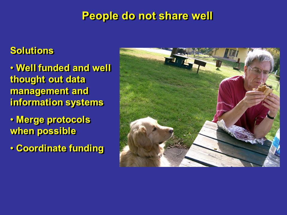 People do not share well Solutions Well funded and well thought out data management and information systems Merge protocols when possible Coordinate funding Solutions Well funded and well thought out data management and information systems Merge protocols when possible Coordinate funding