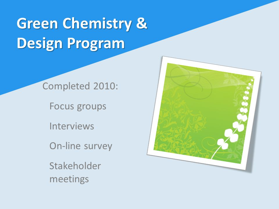 Completed 2010: Focus groups Interviews On-line survey Stakeholder meetings Green Chemistry & Design Program