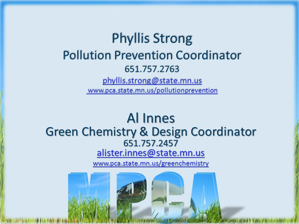 Phyllis Strong Pollution Prevention Coordinator 651.757.2763 phyllis.strong@state.mn.us www.pca.state.mn.us/pollutionprevention phyllis.strong@state.mn.us www.pca.state.mn.us/pollutionprevention phyllis.strong@state.mn.us www.pca.state.mn.us/pollutionprevention Al Innes Green Chemistry & Design Coordinator 651.757.2457 alister.innes@state.mn.us alister.innes@state.mn.us www.pca.state.mn.us/greenchemistry