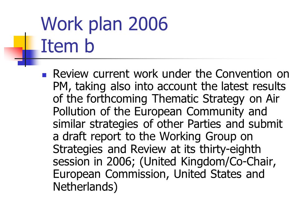 Work plan 2006 Item b Review current work under the Convention on PM, taking also into account the latest results of the forthcoming Thematic Strategy on Air Pollution of the European Community and similar strategies of other Parties and submit a draft report to the Working Group on Strategies and Review at its thirty-eighth session in 2006; (United Kingdom/Co-Chair, European Commission, United States and Netherlands)