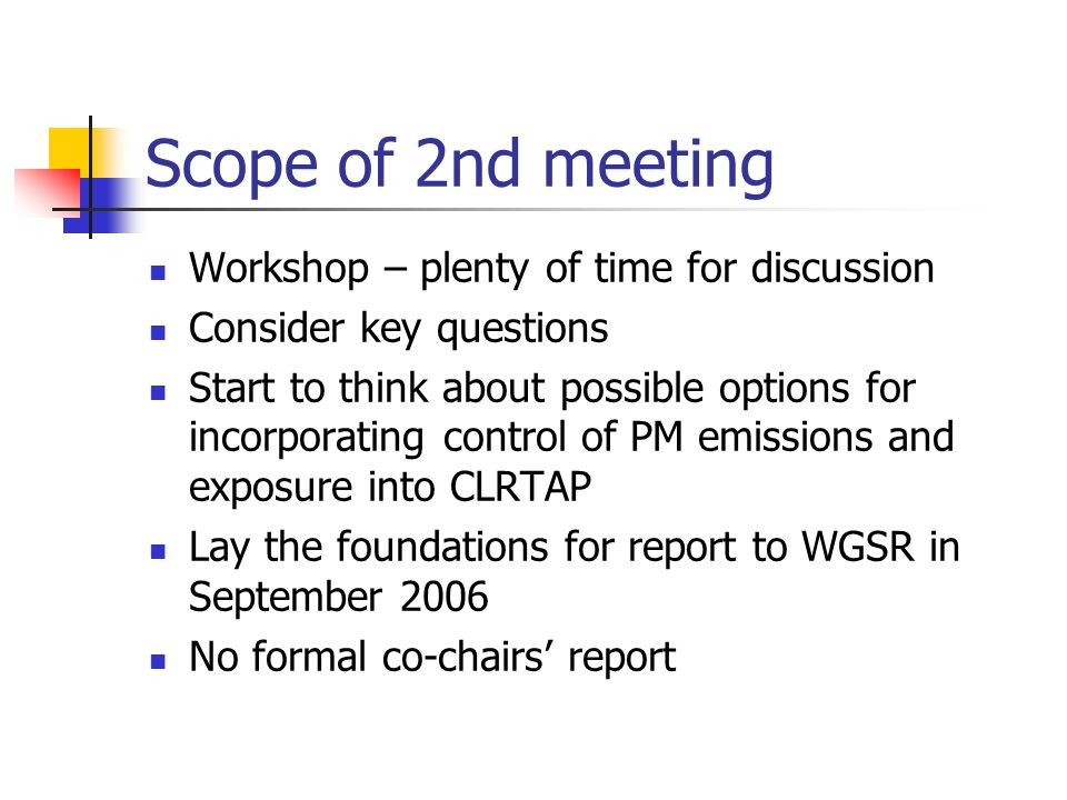 Scope of 2nd meeting Workshop – plenty of time for discussion Consider key questions Start to think about possible options for incorporating control of PM emissions and exposure into CLRTAP Lay the foundations for report to WGSR in September 2006 No formal co-chairs' report