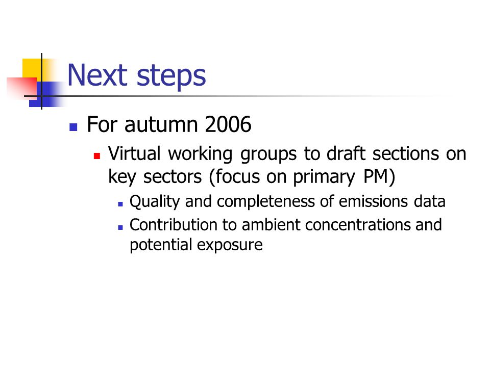 Next steps For autumn 2006 Virtual working groups to draft sections on key sectors (focus on primary PM) Quality and completeness of emissions data Contribution to ambient concentrations and potential exposure