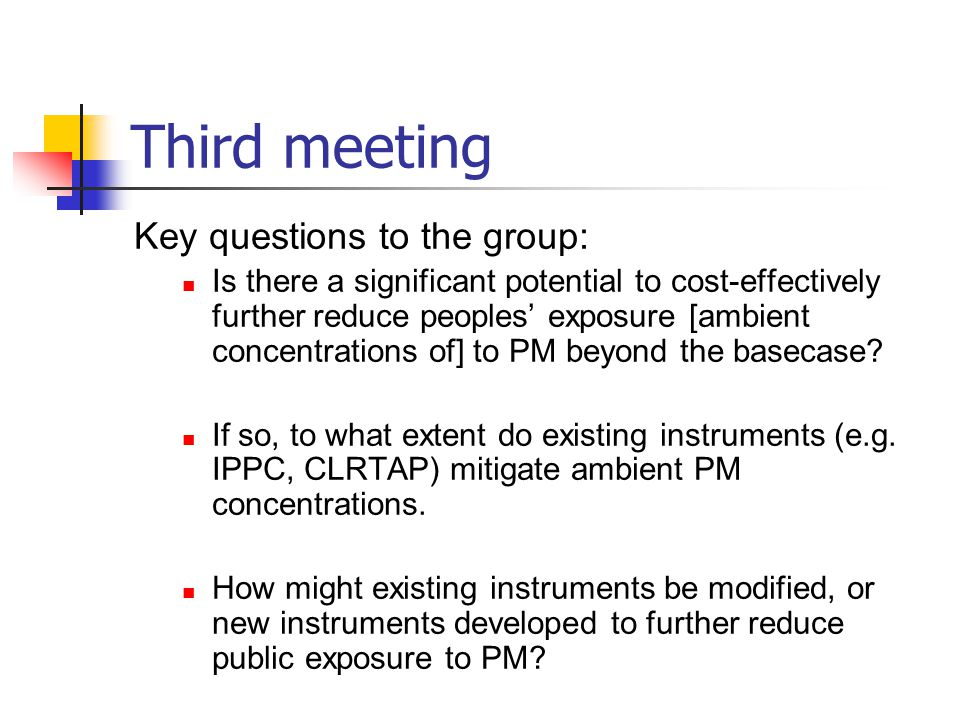 Third meeting Key questions to the group: Is there a significant potential to cost-effectively further reduce peoples' exposure [ambient concentrations of] to PM beyond the basecase.