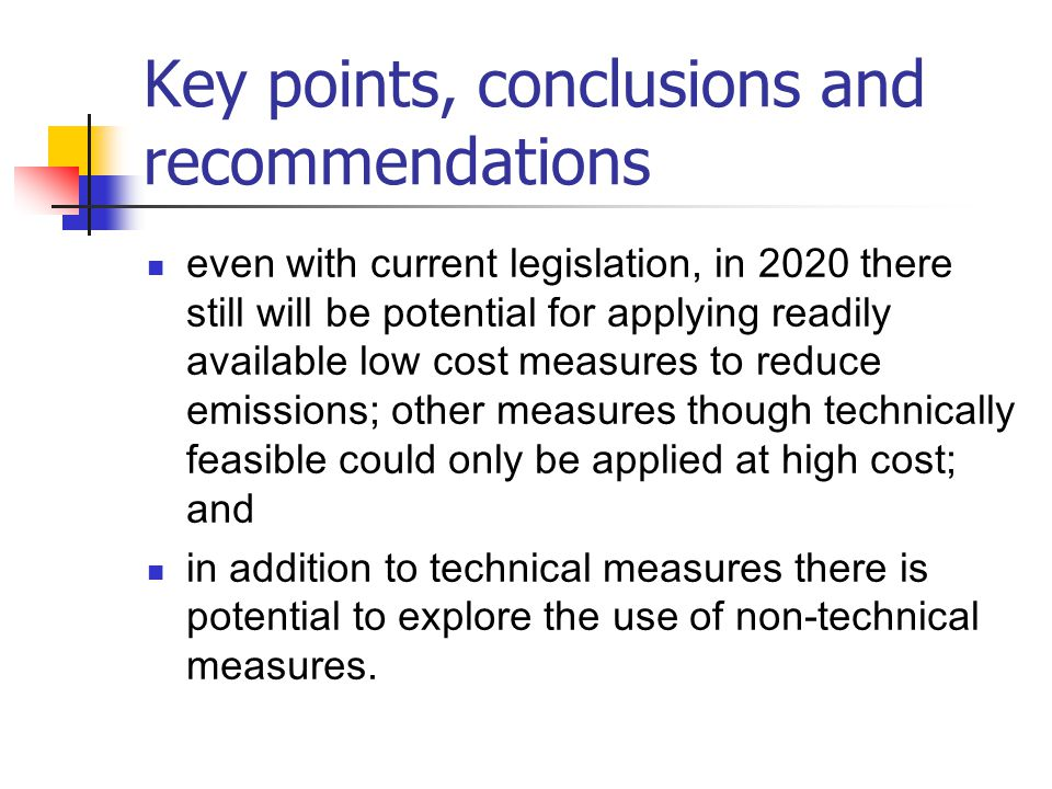 Key points, conclusions and recommendations even with current legislation, in 2020 there still will be potential for applying readily available low cost measures to reduce emissions; other measures though technically feasible could only be applied at high cost; and in addition to technical measures there is potential to explore the use of non-technical measures.