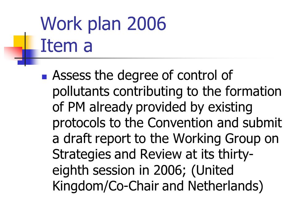 Work plan 2006 Item a Assess the degree of control of pollutants contributing to the formation of PM already provided by existing protocols to the Convention and submit a draft report to the Working Group on Strategies and Review at its thirty- eighth session in 2006; (United Kingdom/Co-Chair and Netherlands)