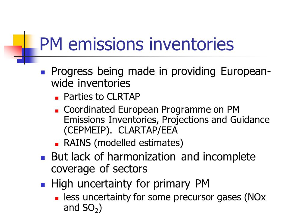 PM emissions inventories Progress being made in providing European- wide inventories Parties to CLRTAP Coordinated European Programme on PM Emissions Inventories, Projections and Guidance (CEPMEIP).