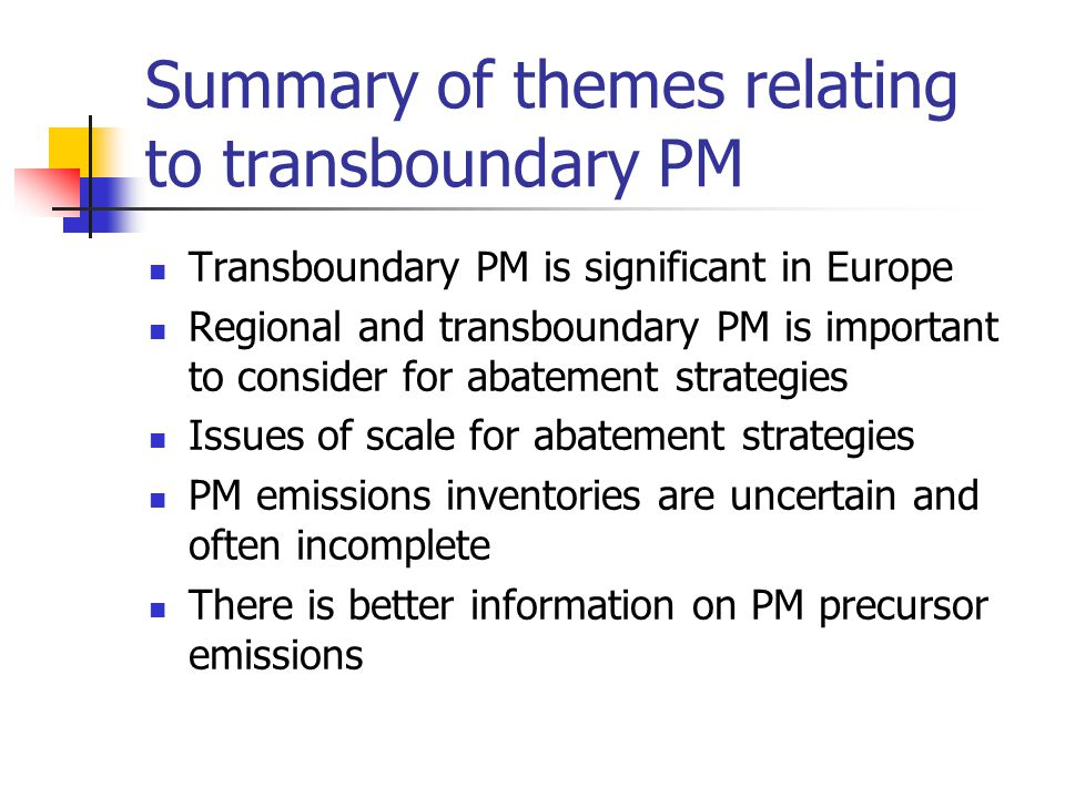 Summary of themes relating to transboundary PM Transboundary PM is significant in Europe Regional and transboundary PM is important to consider for abatement strategies Issues of scale for abatement strategies PM emissions inventories are uncertain and often incomplete There is better information on PM precursor emissions