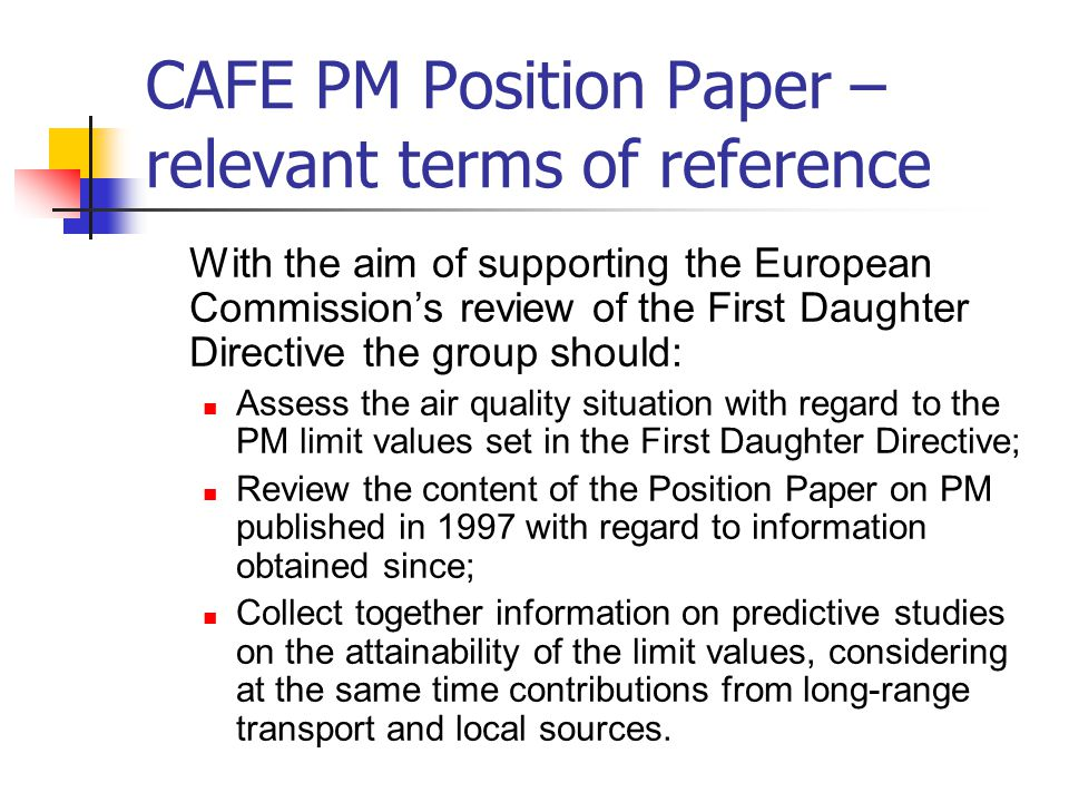 CAFE PM Position Paper – relevant terms of reference With the aim of supporting the European Commission's review of the First Daughter Directive the group should: Assess the air quality situation with regard to the PM limit values set in the First Daughter Directive; Review the content of the Position Paper on PM published in 1997 with regard to information obtained since; Collect together information on predictive studies on the attainability of the limit values, considering at the same time contributions from long-range transport and local sources.