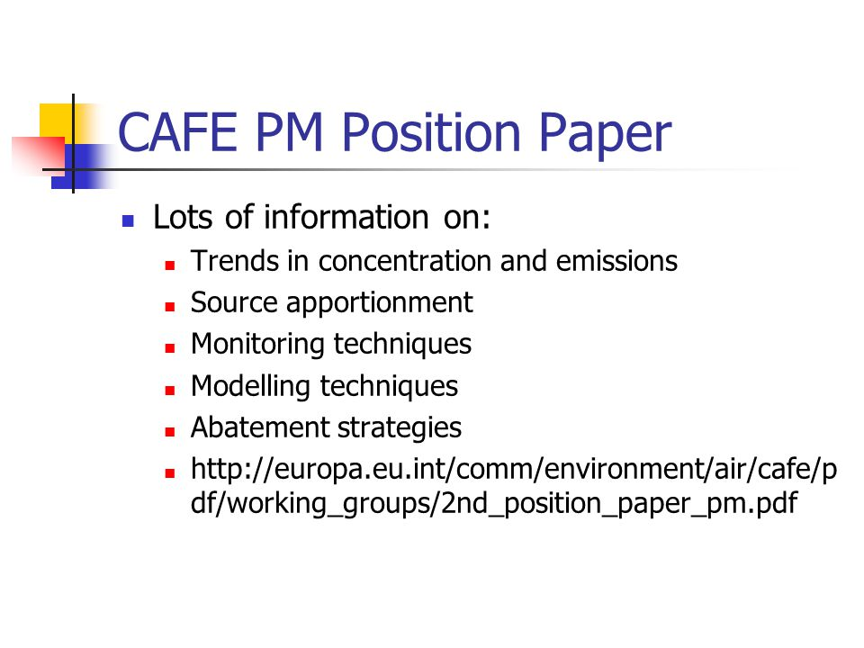 CAFE PM Position Paper Lots of information on: Trends in concentration and emissions Source apportionment Monitoring techniques Modelling techniques Abatement strategies http://europa.eu.int/comm/environment/air/cafe/p df/working_groups/2nd_position_paper_pm.pdf