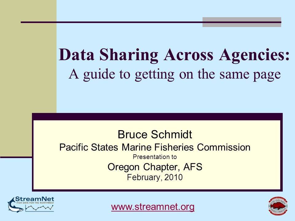 Data Sharing Across Agencies: A guide to getting on the same page Bruce Schmidt Pacific States Marine Fisheries Commission Presentation to Oregon Chapter, AFS February, 2010 www.streamnet.org