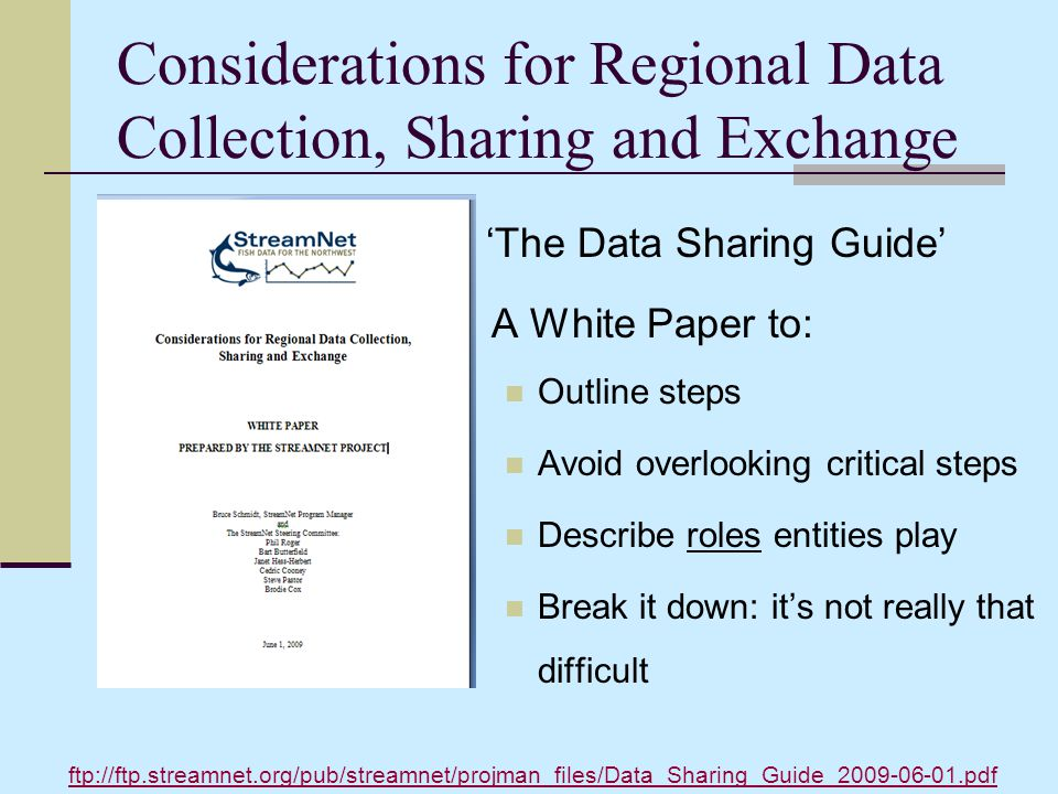 Considerations for Regional Data Collection, Sharing and Exchange 'The Data Sharing Guide' A White Paper to: Outline steps Avoid overlooking critical steps Describe roles entities play Break it down: it's not really that difficult ftp://ftp.streamnet.org/pub/streamnet/projman_files/Data_Sharing_Guide_2009-06-01.pdf