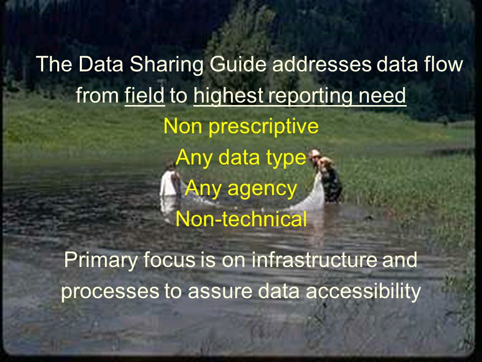 The Data Sharing Guide addresses data flow from field to highest reporting need Non prescriptive Any data type Any agency Non-technical Primary focus is on infrastructure and processes to assure data accessibility
