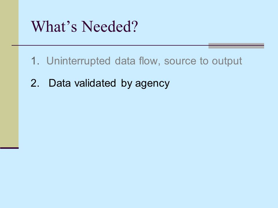 What's Needed 1. Uninterrupted data flow, source to output 2. Data validated by agency