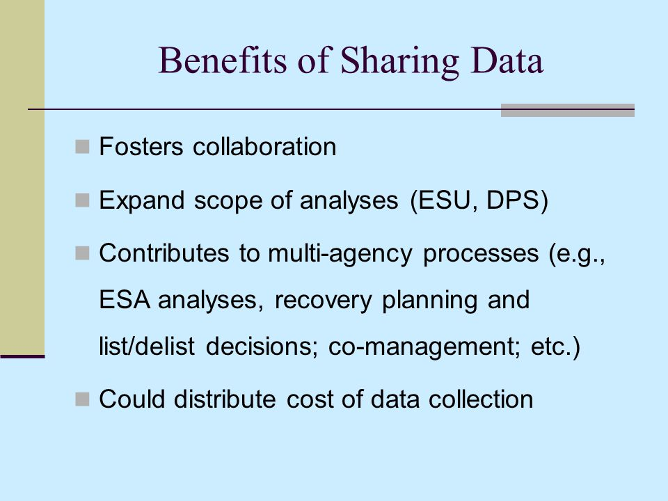 Benefits of Sharing Data Fosters collaboration Expand scope of analyses (ESU, DPS) Contributes to multi-agency processes (e.g., ESA analyses, recovery planning and list/delist decisions; co-management; etc.) Could distribute cost of data collection