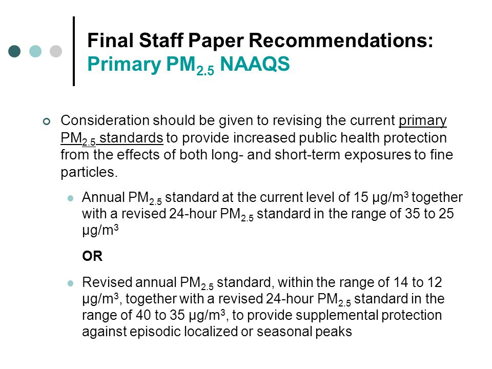 Final Staff Paper Recommendations: Primary PM 2.5 NAAQS Consideration should be given to revising the current primary PM 2.5 standards to provide increased public health protection from the effects of both long- and short-term exposures to fine particles.