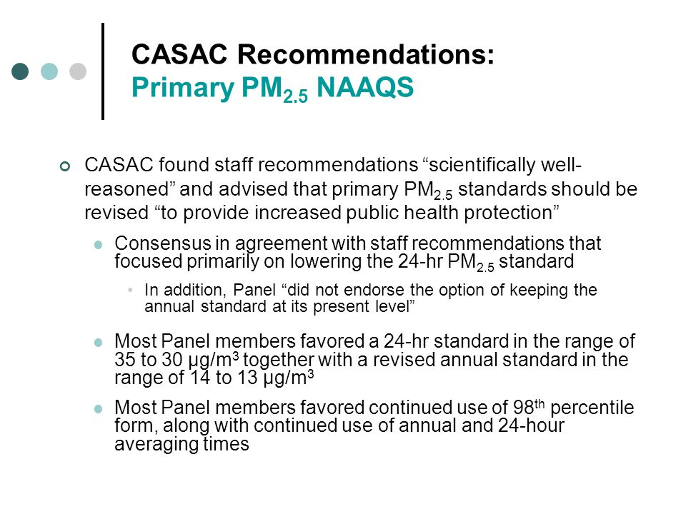 CASAC Recommendations: Primary PM 2.5 NAAQS CASAC found staff recommendations scientifically well- reasoned and advised that primary PM 2.5 standards should be revised to provide increased public health protection Consensus in agreement with staff recommendations that focused primarily on lowering the 24-hr PM 2.5 standard In addition, Panel did not endorse the option of keeping the annual standard at its present level Most Panel members favored a 24-hr standard in the range of 35 to 30 µg/m 3 together with a revised annual standard in the range of 14 to 13 µg/m 3 Most Panel members favored continued use of 98 th percentile form, along with continued use of annual and 24-hour averaging times
