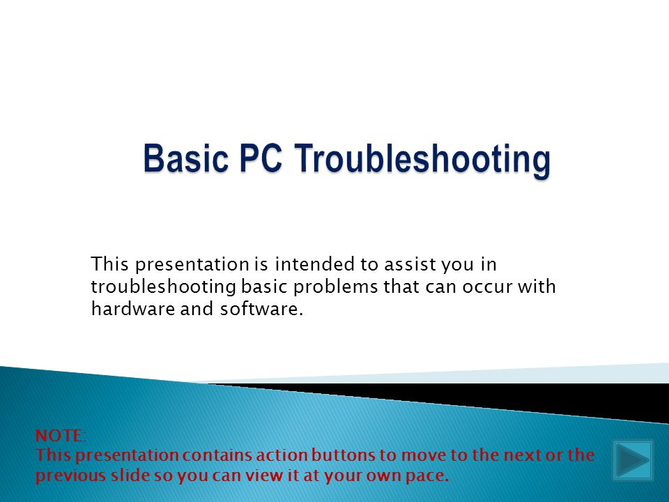 This presentation is intended to assist you in troubleshooting basic problems that can occur with hardware and software.