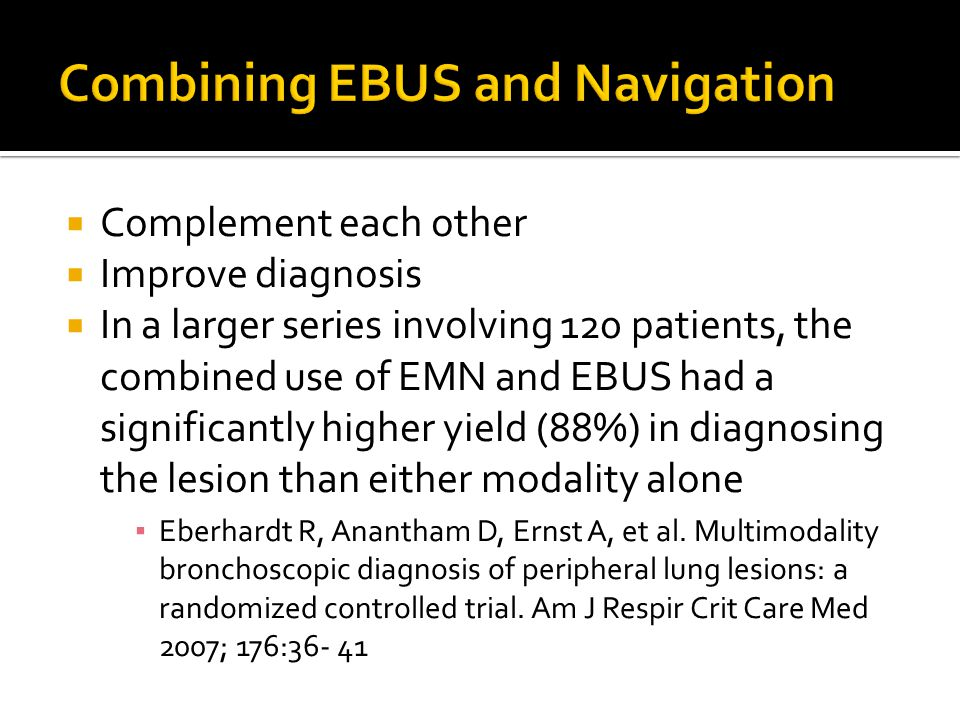  Complement each other  Improve diagnosis  In a larger series involving 120 patients, the combined use of EMN and EBUS had a significantly higher yield (88%) in diagnosing the lesion than either modality alone ▪ Eberhardt R, Anantham D, Ernst A, et al.