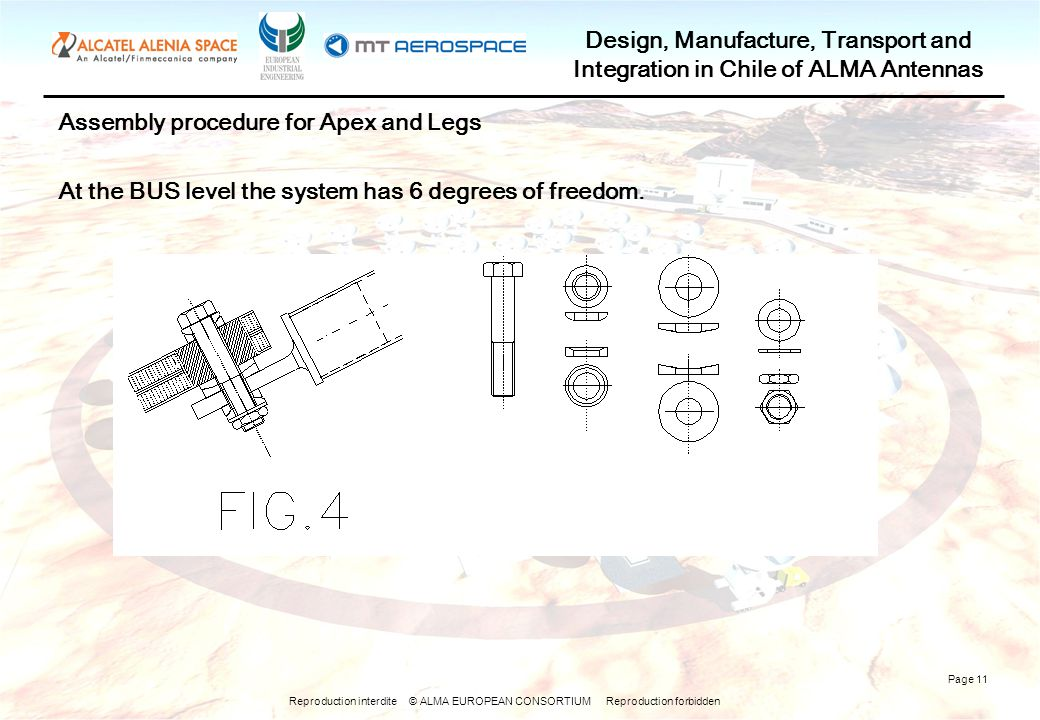 Reproduction interdite © ALMA EUROPEAN CONSORTIUM Reproduction forbidden Design, Manufacture, Transport and Integration in Chile of ALMA Antennas Page 11 Assembly procedure for Apex and Legs At the BUS level the system has 6 degrees of freedom.