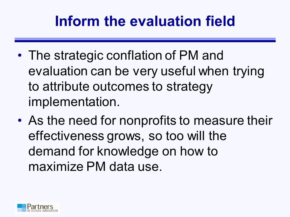 Inform the evaluation field The strategic conflation of PM and evaluation can be very useful when trying to attribute outcomes to strategy implementation.