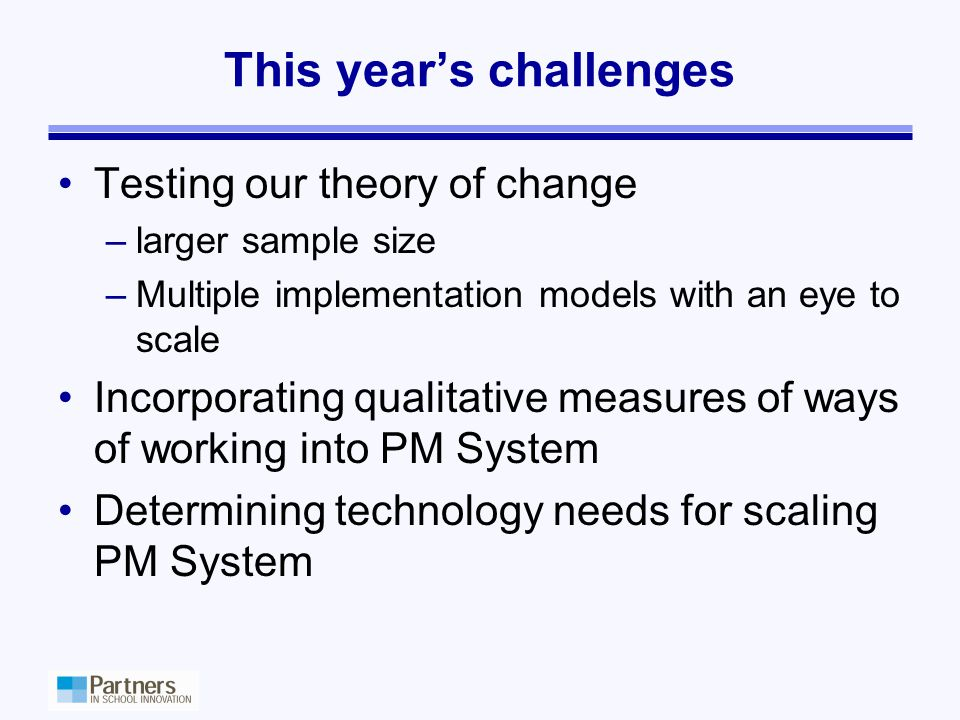 This year's challenges Testing our theory of change –larger sample size –Multiple implementation models with an eye to scale Incorporating qualitative measures of ways of working into PM System Determining technology needs for scaling PM System