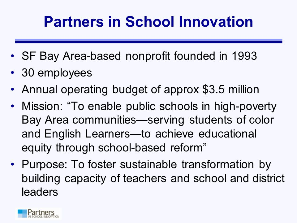 Partners in School Innovation SF Bay Area-based nonprofit founded in 1993 30 employees Annual operating budget of approx $3.5 million Mission: To enable public schools in high-poverty Bay Area communities—serving students of color and English Learners—to achieve educational equity through school-based reform Purpose: To foster sustainable transformation by building capacity of teachers and school and district leaders