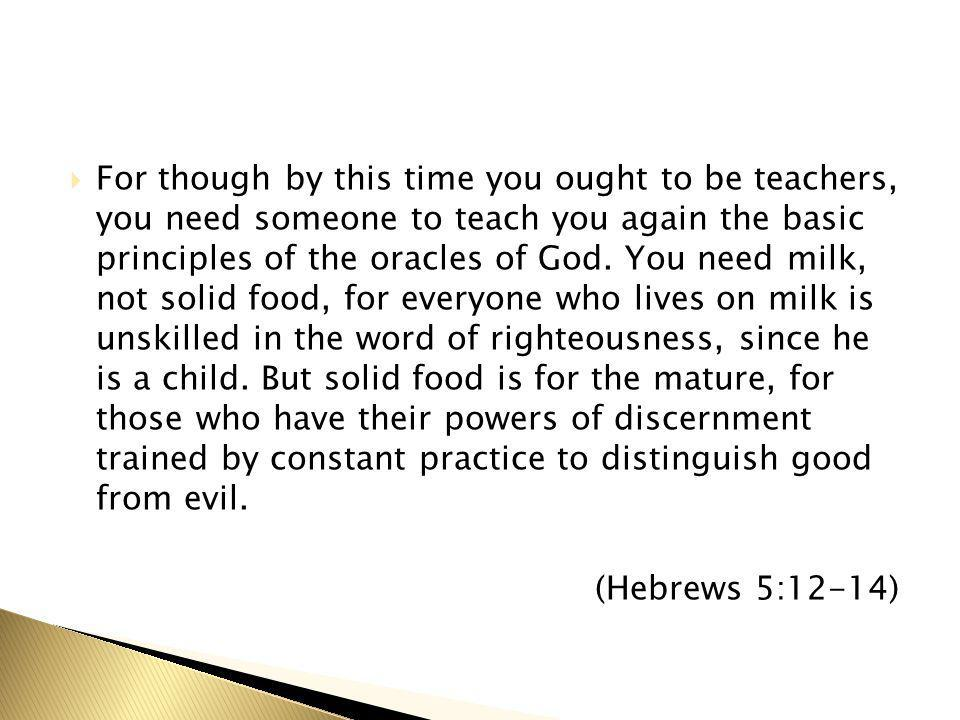  For though by this time you ought to be teachers, you need someone to teach you again the basic principles of the oracles of God. You need milk, not