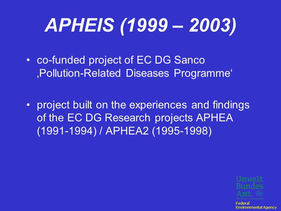 Federal Environmental Agency APHEIS (1999 – 2003) co-funded project of EC DG Sanco 'Pollution-Related Diseases Programme' project built on the experiences and findings of the EC DG Research projects APHEA (1991-1994) / APHEA2 (1995-1998)