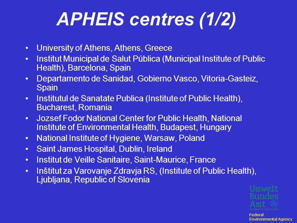 Federal Environmental Agency APHEIS (1999 – 2003) project aimed to create an epidemiological surveillance system of effects of air pollution (SO 2, NO 2, O 3 and PM) on health due to money constraints reduced to: particulate matter (TSP, BS, PM 10 /PM 2.5 ) network of environment and public-health professionals (16 centres totalling 26 cities in 12 European countries)